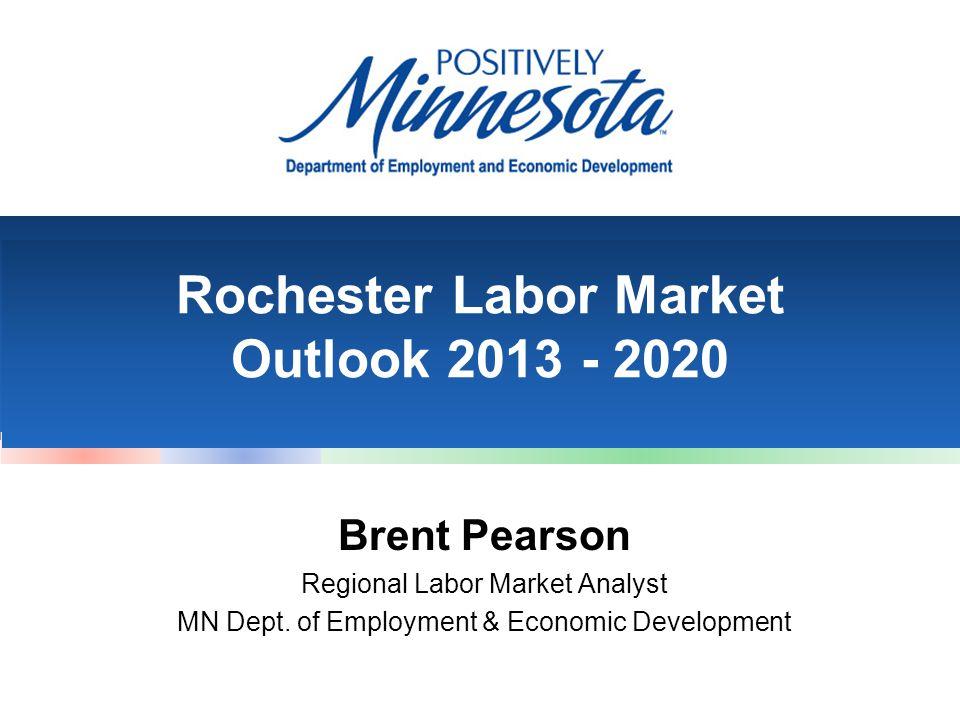 Rochester Labor Market Outlook 2013 - 2020 Brent Pearson Regional Labor Market Analyst MN Dept.