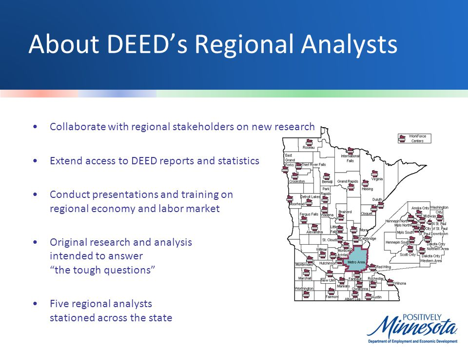 About DEED's Regional Analysts Collaborate with regional stakeholders on new research Extend access to DEED reports and statistics Conduct presentations and training on regional economy and labor market Original research and analysis intended to answer the tough questions Five regional analysts stationed across the state