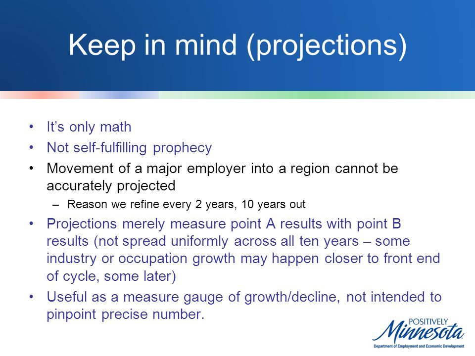 Keep in mind (projections) It's only math Not self-fulfilling prophecy Movement of a major employer into a region cannot be accurately projected –Reason we refine every 2 years, 10 years out Projections merely measure point A results with point B results (not spread uniformly across all ten years – some industry or occupation growth may happen closer to front end of cycle, some later) Useful as a measure gauge of growth/decline, not intended to pinpoint precise number.