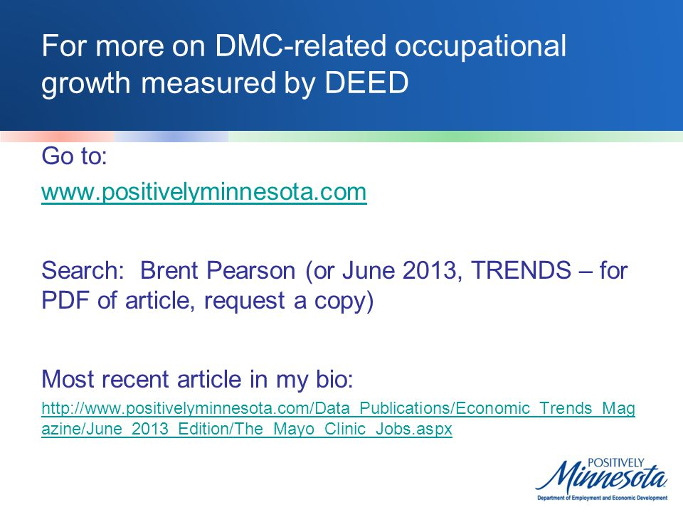 For more on DMC-related occupational growth measured by DEED Go to: www.positivelyminnesota.com Search: Brent Pearson (or June 2013, TRENDS – for PDF of article, request a copy) Most recent article in my bio: http://www.positivelyminnesota.com/Data_Publications/Economic_Trends_Mag azine/June_2013_Edition/The_Mayo_Clinic_Jobs.aspx