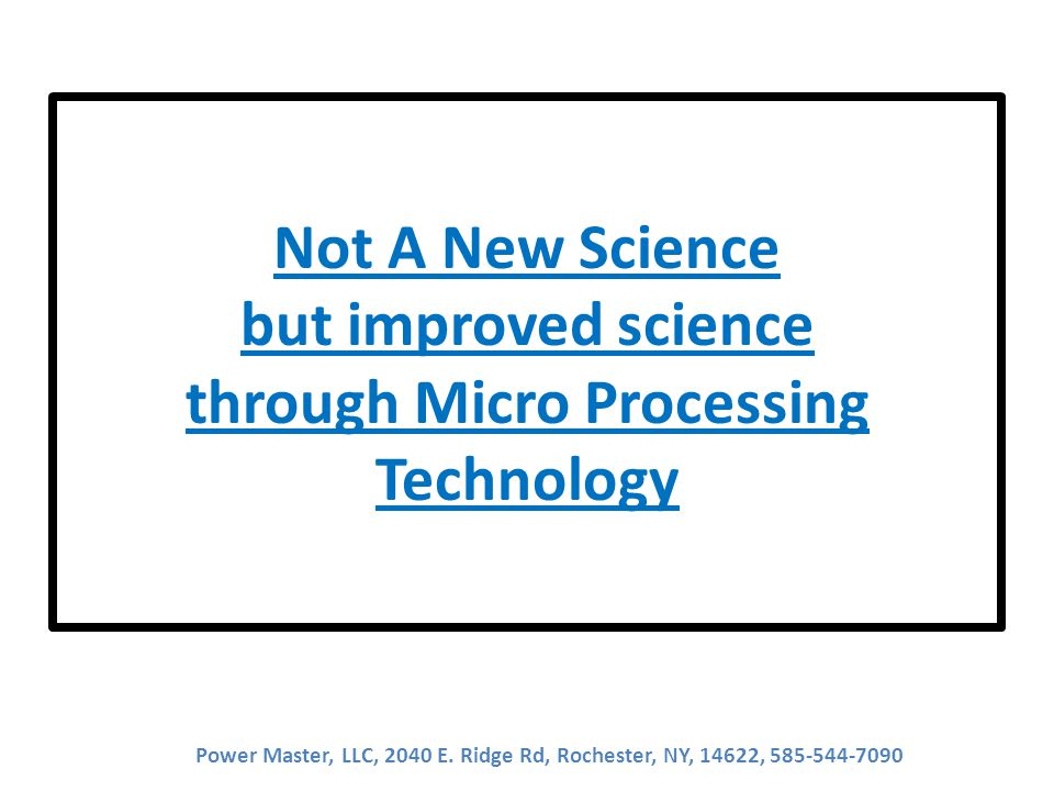Not A New Science but improved science through Micro Processing Technology Power Master, LLC, 2040 E.