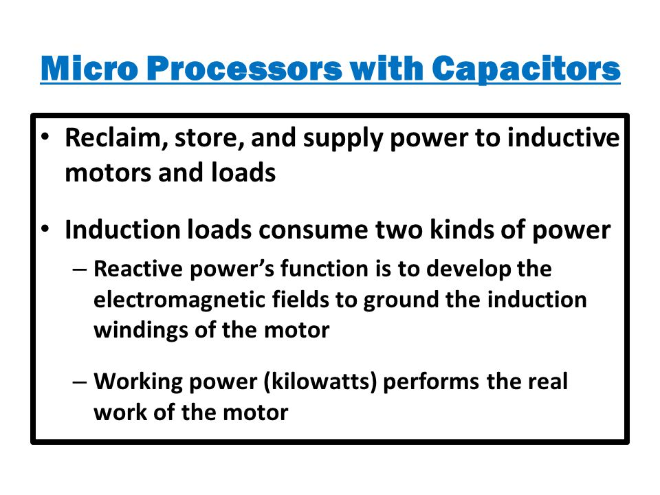 Micro Processors with Capacitors Reclaim, store, and supply power to inductive motors and loads Induction loads consume two kinds of power – Reactive power's function is to develop the electromagnetic fields to ground the induction windings of the motor – Working power (kilowatts) performs the real work of the motor