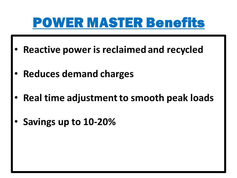 POWER MASTER Benefits Reactive power is reclaimed and recycled Reduces demand charges Real time adjustment to smooth peak loads Savings up to 10-20%