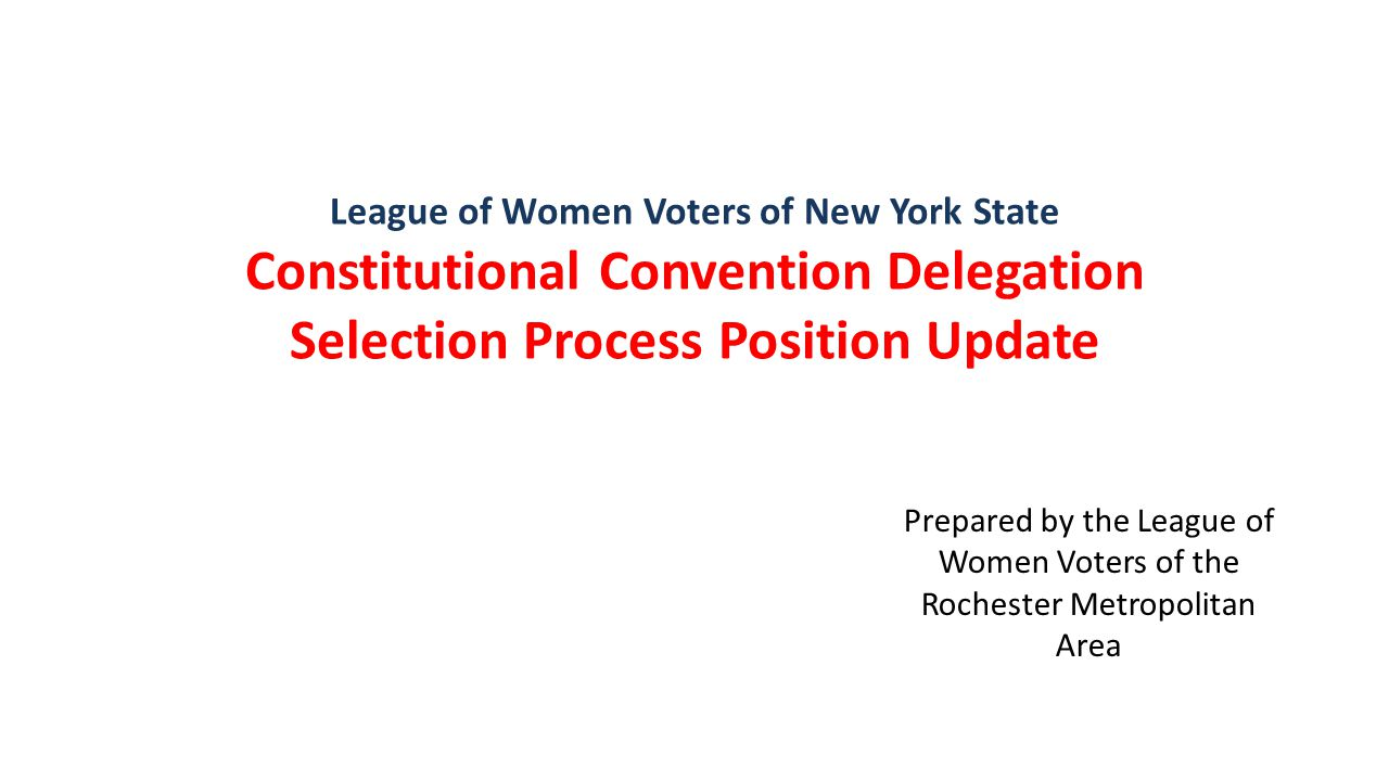 League of Women Voters of New York State Constitutional Convention Delegation Selection Process Position Update Prepared by the League of Women Voters of the Rochester Metropolitan Area