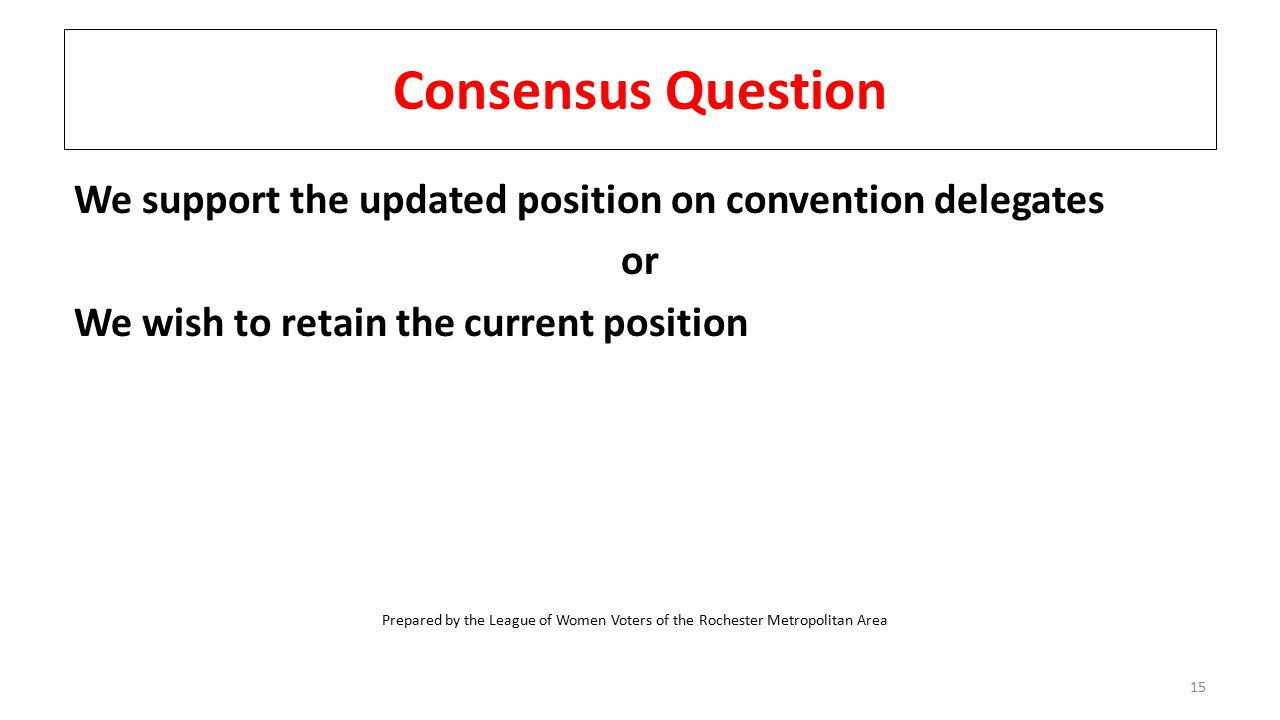 Consensus Question We support the updated position on convention delegates or We wish to retain the current position 15 Prepared by the League of Women Voters of the Rochester Metropolitan Area