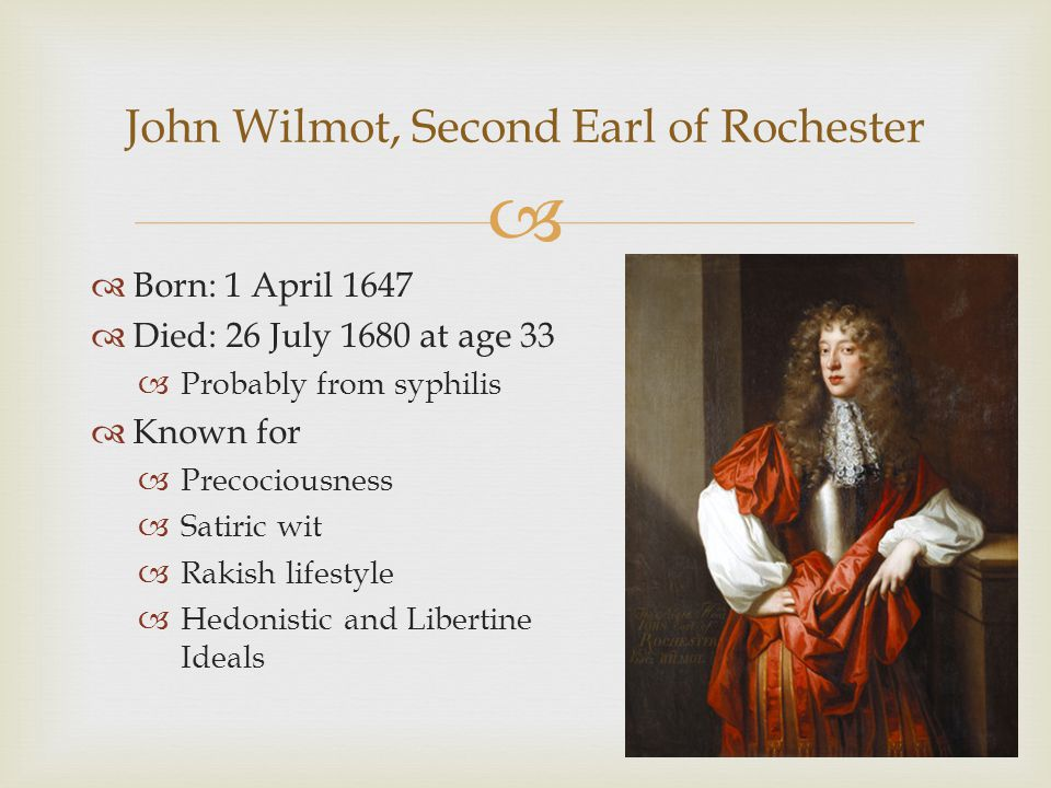   Born: 1 April 1647  Died: 26 July 1680 at age 33  Probably from syphilis  Known for  Precociousness  Satiric wit  Rakish lifestyle  Hedonistic and Libertine Ideals John Wilmot, Second Earl of Rochester