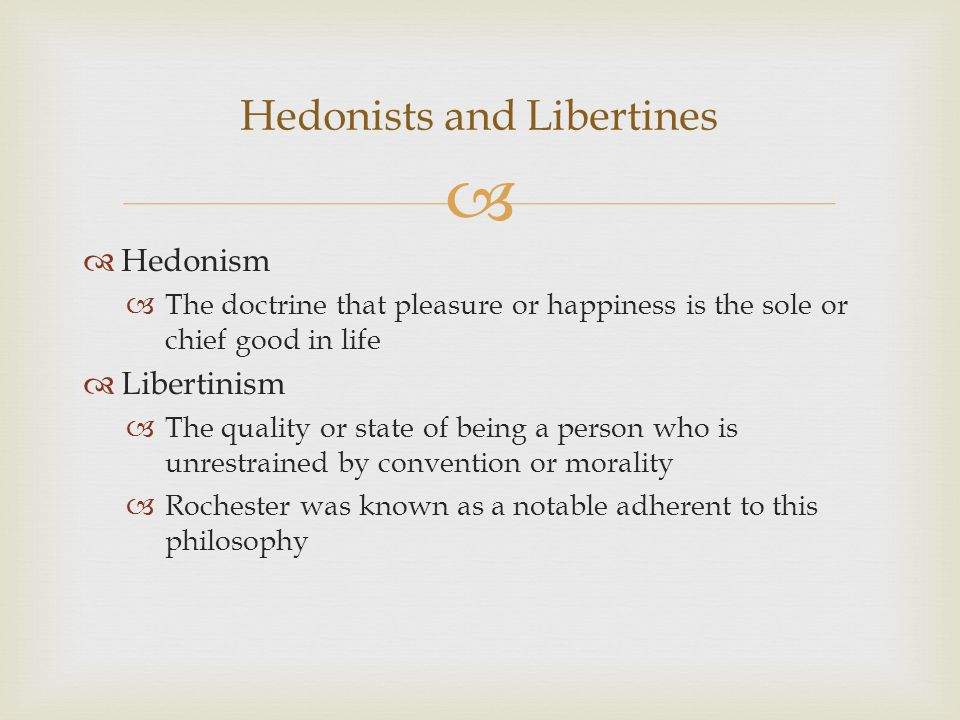   Hedonism  The doctrine that pleasure or happiness is the sole or chief good in life  Libertinism  The quality or state of being a person who is unrestrained by convention or morality  Rochester was known as a notable adherent to this philosophy Hedonists and Libertines