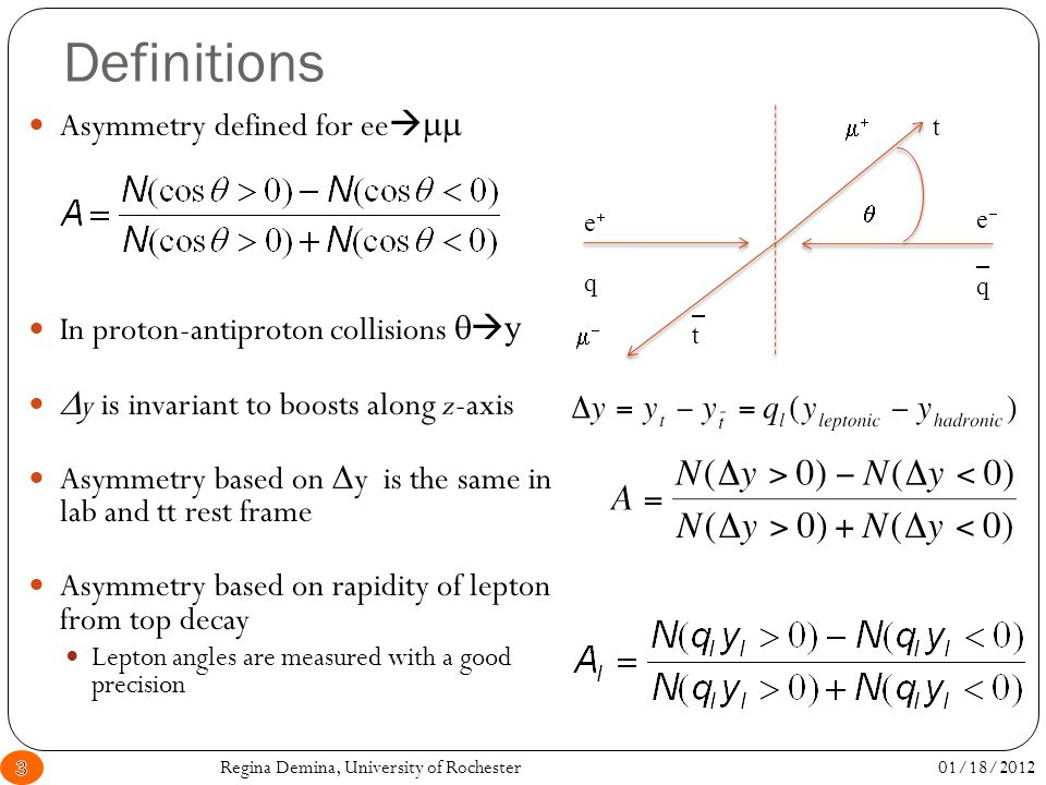 Definitions Asymmetry defined for ee   In proton-antiproton collisions   y  y is invariant to boosts along z-axis Asymmetry based on  y is the same in lab and tt rest frame Asymmetry based on rapidity of lepton from top decay Lepton angles are measured with a good precision    ee ee q _q_q t _t_t 01/18/20123Regina Demina, University of Rochester