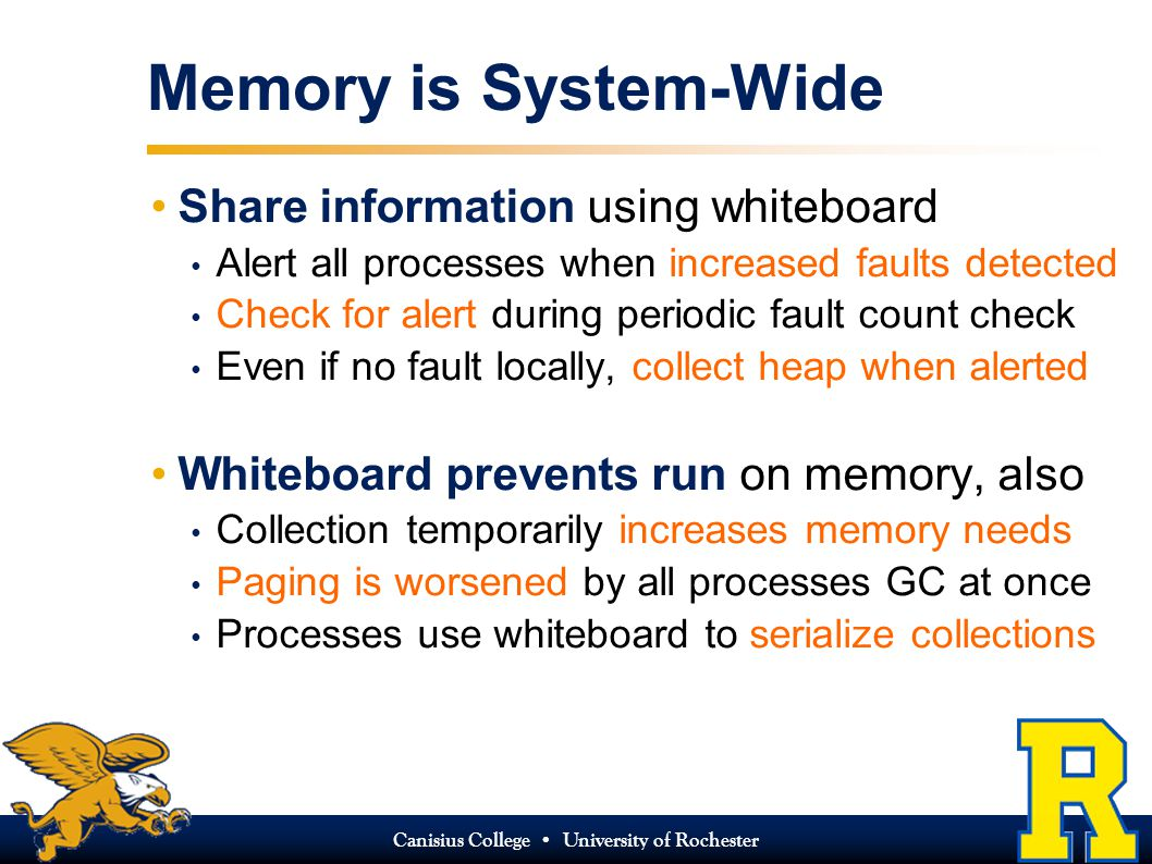 Canisius College University of Rochester Memory is System-Wide Share information using whiteboard Alert all processes when increased faults detected Check for alert during periodic fault count check Even if no fault locally, collect heap when alerted Whiteboard prevents run on memory, also Collection temporarily increases memory needs Paging is worsened by all processes GC at once Processes use whiteboard to serialize collections