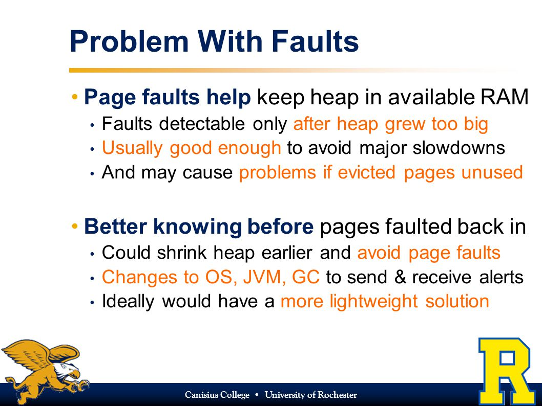 Canisius College University of Rochester Problem With Faults Page faults help keep heap in available RAM Faults detectable only after heap grew too big Usually good enough to avoid major slowdowns And may cause problems if evicted pages unused Better knowing before pages faulted back in Could shrink heap earlier and avoid page faults Changes to OS, JVM, GC to send & receive alerts Ideally would have a more lightweight solution