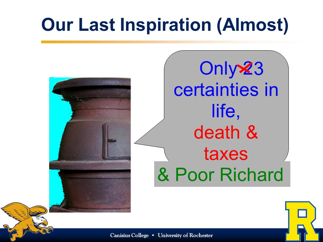 Canisius College University of Rochester Our Last Inspiration (Almost) Only 2 certainties in life, death & taxes 3 & Poor Richard
