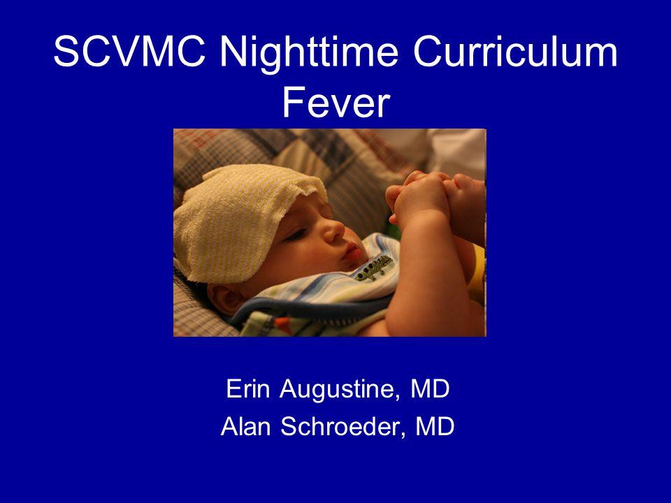 SCVMC Nighttime Curriculum Fever Erin Augustine, MD Alan Schroeder, MD