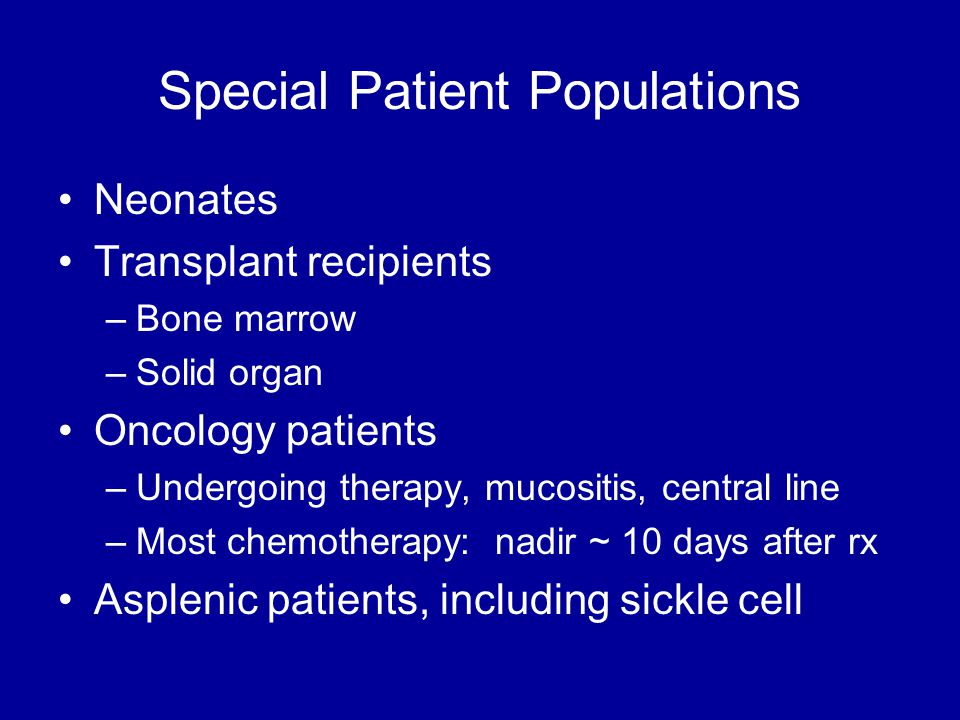 Special Patient Populations Neonates Transplant recipients –Bone marrow –Solid organ Oncology patients –Undergoing therapy, mucositis, central line –Most chemotherapy: nadir ~ 10 days after rx Asplenic patients, including sickle cell