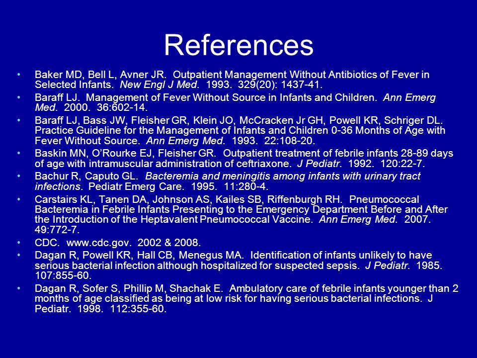 References Baker MD, Bell L, Avner JR. Outpatient Management Without Antibiotics of Fever in Selected Infants. New Engl J Med. 1993. 329(20): 1437-41.