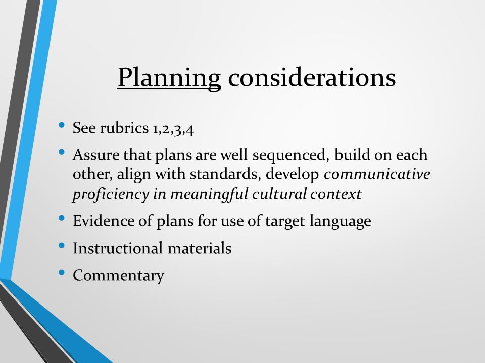 Planning considerations See rubrics 1,2,3,4 Assure that plans are well sequenced, build on each other, align with standards, develop communicative pro