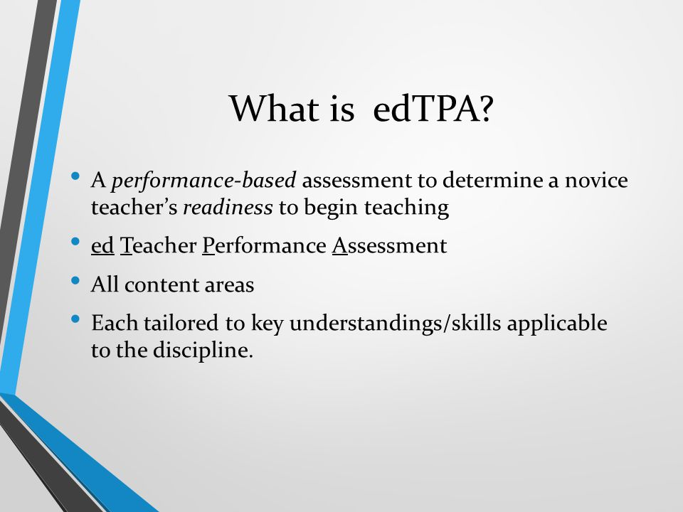 What is edTPA? A performance-based assessment to determine a novice teacher's readiness to begin teaching ed Teacher Performance Assessment All conten