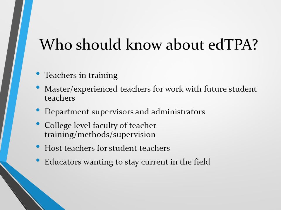 Who should know about edTPA? Teachers in training Master/experienced teachers for work with future student teachers Department supervisors and adminis