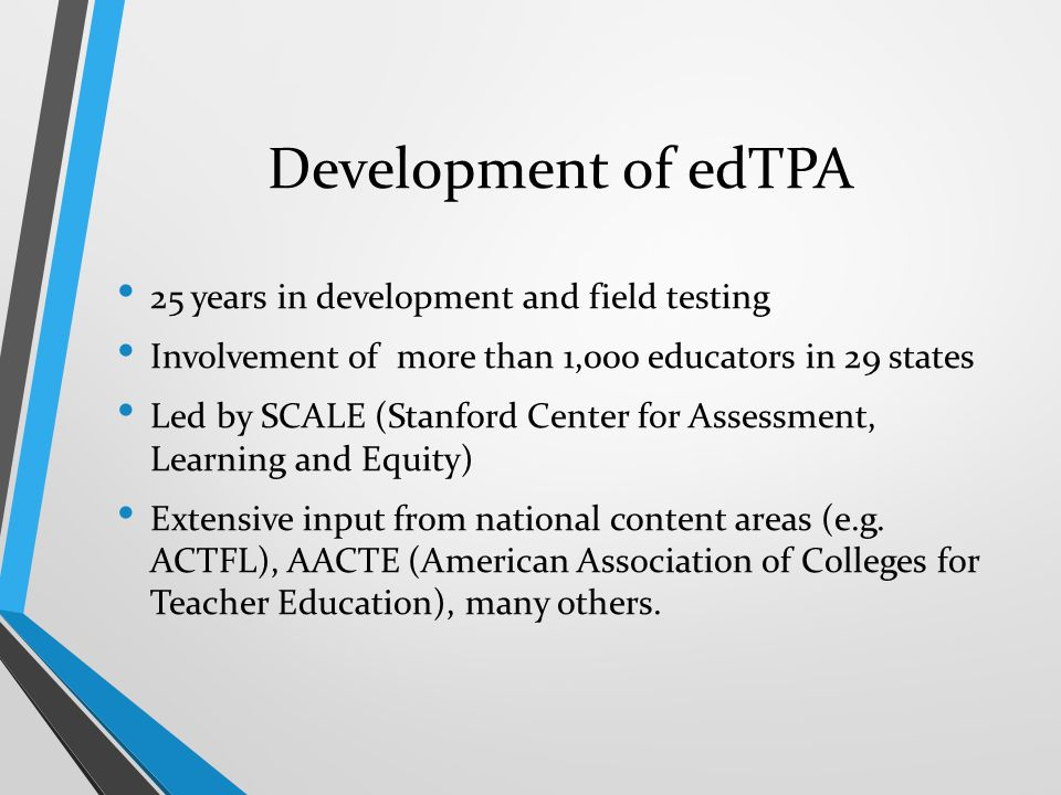 Development of edTPA 25 years in development and field testing Involvement of more than 1,000 educators in 29 states Led by SCALE (Stanford Center for