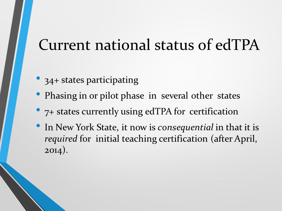 Current national status of edTPA 34+ states participating Phasing in or pilot phase in several other states 7+ states currently using edTPA for certif