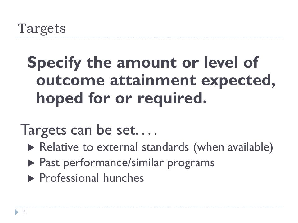 Targets Specify the amount or level of outcome attainment expected, hoped for or required. Targets can be set....  Relative to external standards (wh