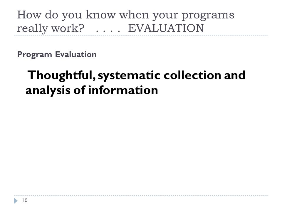 How do you know when your programs really work?.... EVALUATION Program Evaluation Thoughtful, systematic collection and analysis of information 10