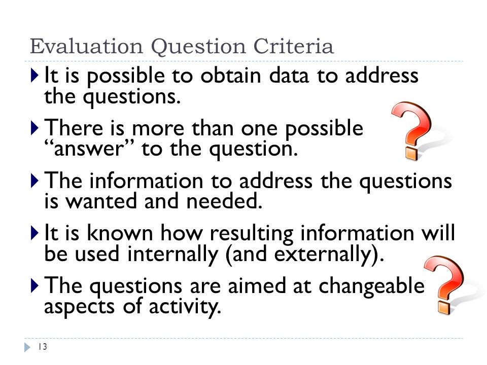 """Evaluation Question Criteria  It is possible to obtain data to address the questions.  There is more than one possible """"answer"""" to the question.  T"""
