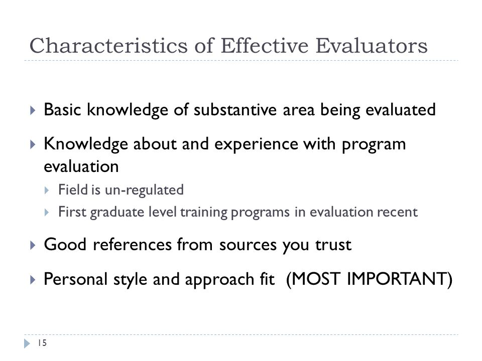 Characteristics of Effective Evaluators  Basic knowledge of substantive area being evaluated  Knowledge about and experience with program evaluation  Field is un-regulated  First graduate level training programs in evaluation recent  Good references from sources you trust  Personal style and approach fit (MOST IMPORTANT) 15