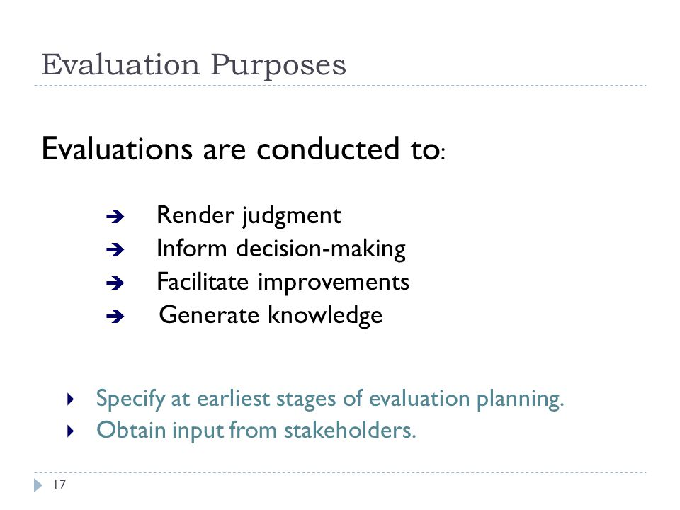 Evaluation Purposes Evaluations are conducted to :  Render judgment  Inform decision-making  Facilitate improvements  Generate knowledge  Specify at earliest stages of evaluation planning.