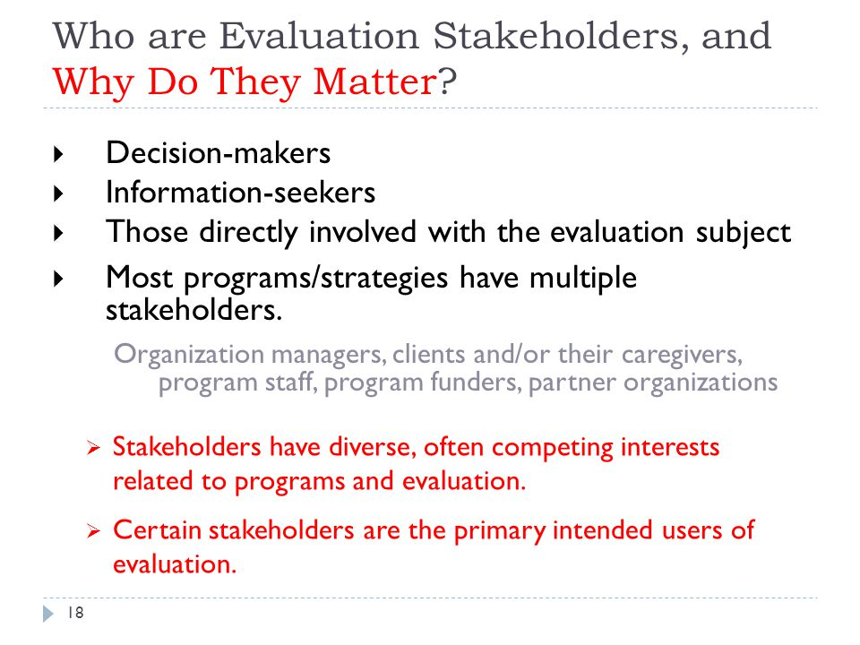 Who are Evaluation Stakeholders, and Why Do They Matter?  Decision-makers  Information-seekers  Those directly involved with the evaluation subject