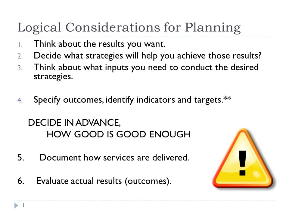 Logical Considerations for Planning 1. Think about the results you want.
