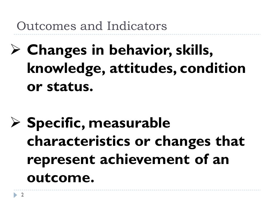 Outcomes and Indicators  Changes in behavior, skills, knowledge, attitudes, condition or status.  Specific, measurable characteristics or changes th