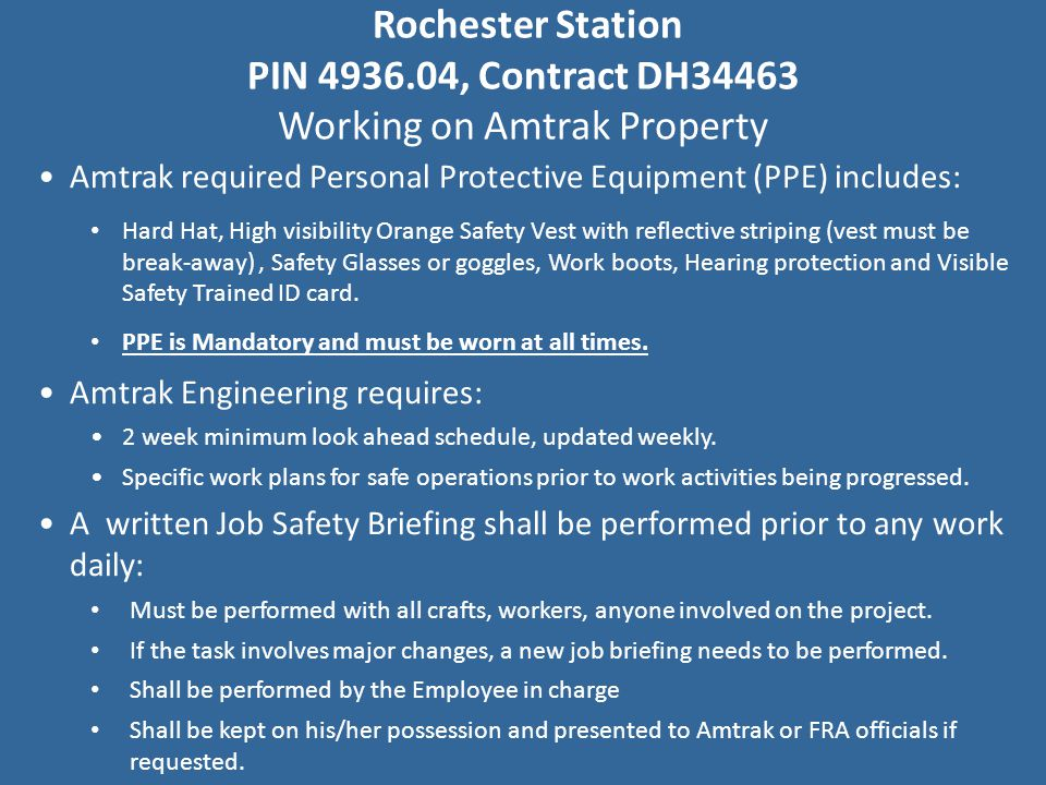 Rochester Station PIN 4936.04, Contract DH34463 Working on Amtrak Property Amtrak required Personal Protective Equipment (PPE) includes: Hard Hat, High visibility Orange Safety Vest with reflective striping (vest must be break-away), Safety Glasses or goggles, Work boots, Hearing protection and Visible Safety Trained ID card.