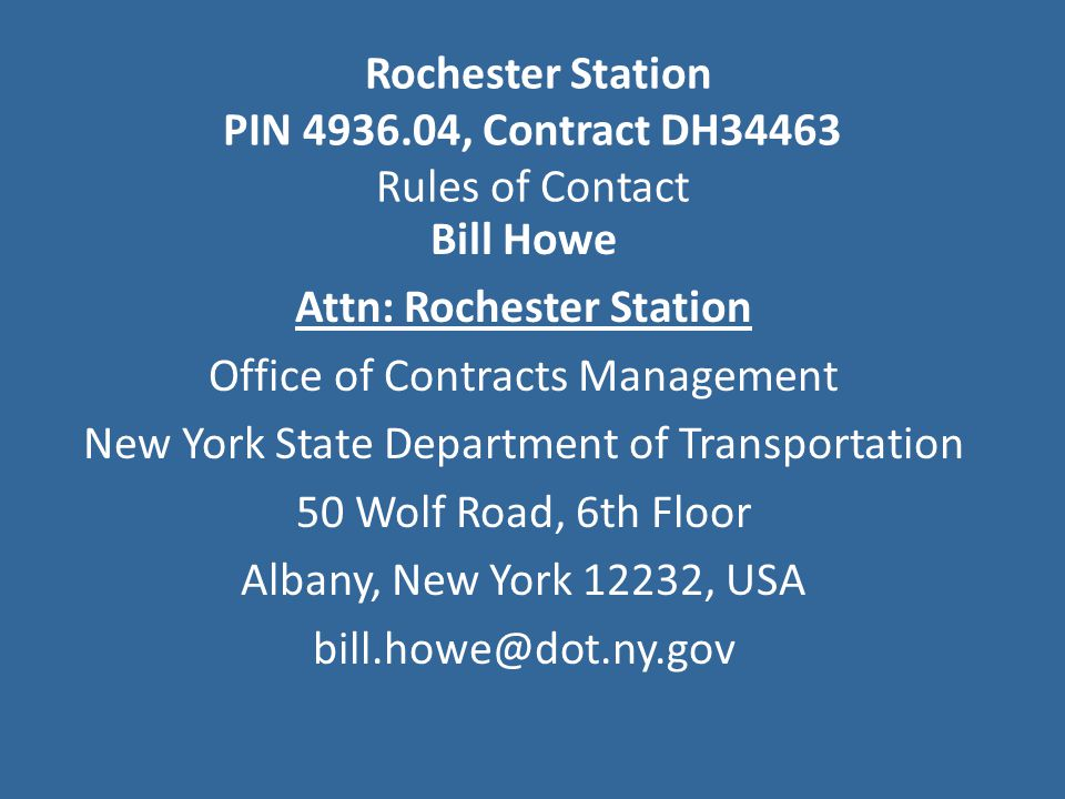 Bill Howe Attn: Rochester Station Office of Contracts Management New York State Department of Transportation 50 Wolf Road, 6th Floor Albany, New York 12232, USA bill.howe@dot.ny.gov Rochester Station PIN 4936.04, Contract DH34463 Rules of Contact
