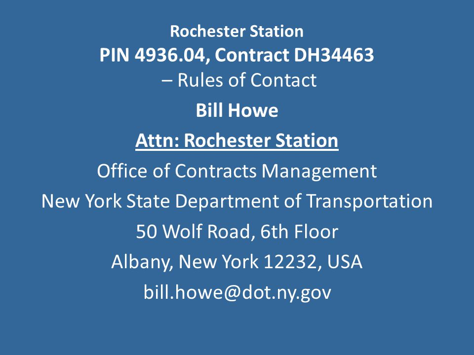 Bill Howe Attn: Rochester Station Office of Contracts Management New York State Department of Transportation 50 Wolf Road, 6th Floor Albany, New York 12232, USA bill.howe@dot.ny.gov Rochester Station PIN 4936.04, Contract DH34463 – Rules of Contact