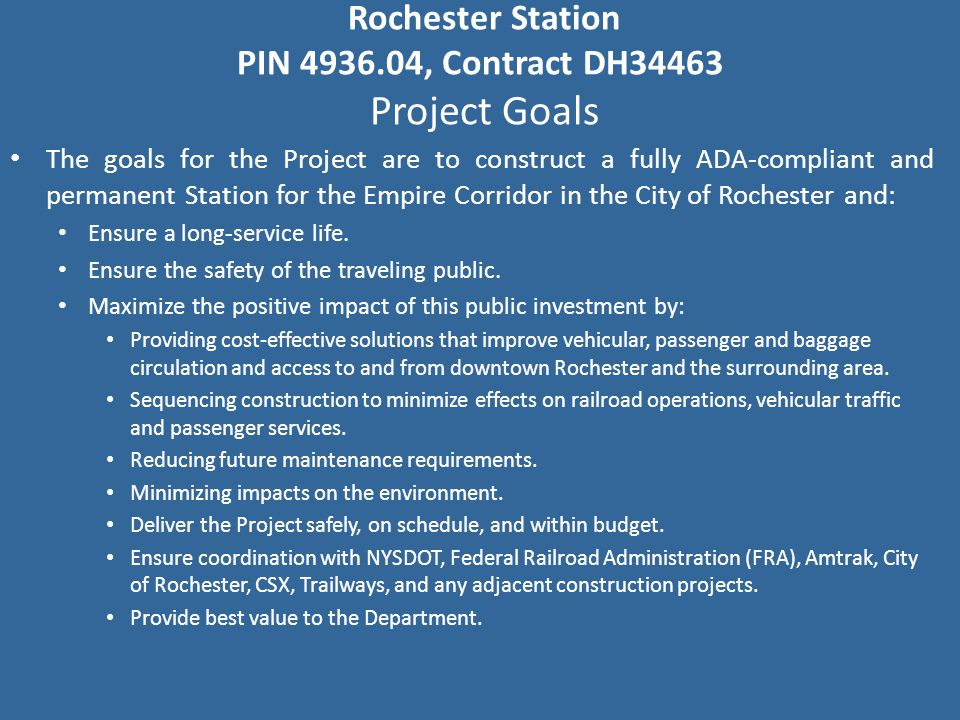 Rochester Station PIN 4936.04, Contract DH34463 Project Goals The goals for the Project are to construct a fully ADA-compliant and permanent Station for the Empire Corridor in the City of Rochester and: Ensure a long-service life.