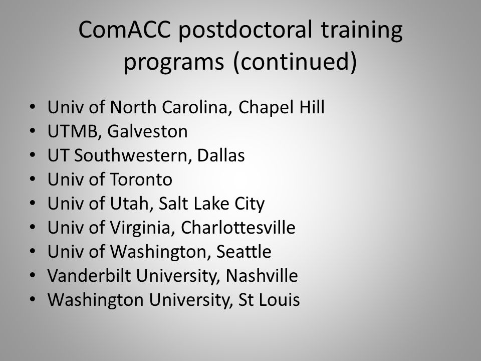 ComACC postdoctoral training programs (continued) Univ of North Carolina, Chapel Hill UTMB, Galveston UT Southwestern, Dallas Univ of Toronto Univ of Utah, Salt Lake City Univ of Virginia, Charlottesville Univ of Washington, Seattle Vanderbilt University, Nashville Washington University, St Louis