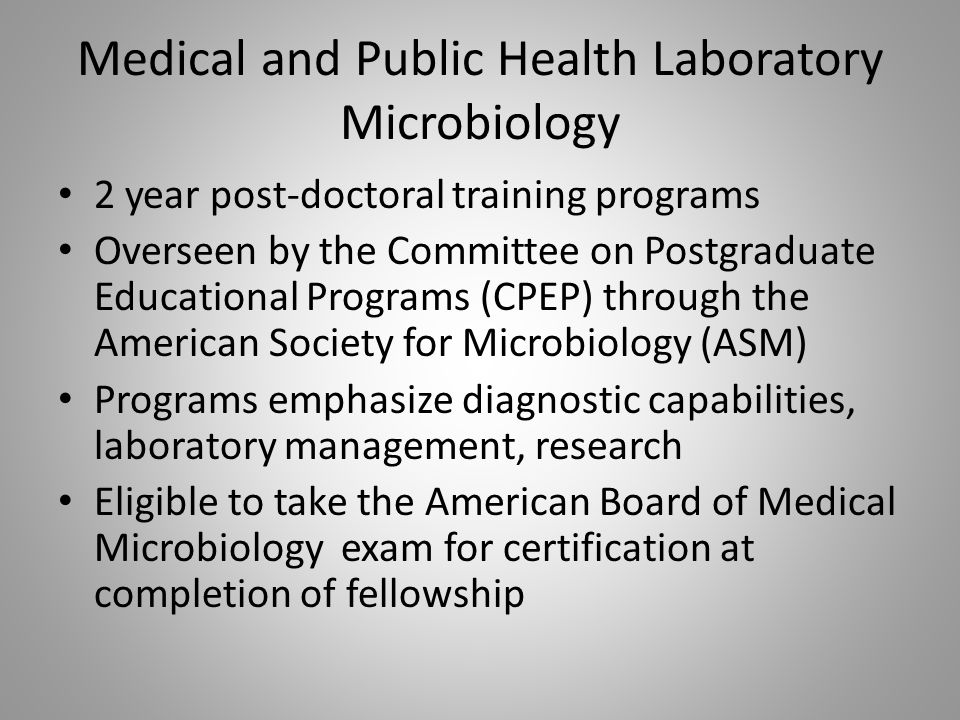 Medical and Public Health Laboratory Microbiology 2 year post-doctoral training programs Overseen by the Committee on Postgraduate Educational Programs (CPEP) through the American Society for Microbiology (ASM) Programs emphasize diagnostic capabilities, laboratory management, research Eligible to take the American Board of Medical Microbiology exam for certification at completion of fellowship