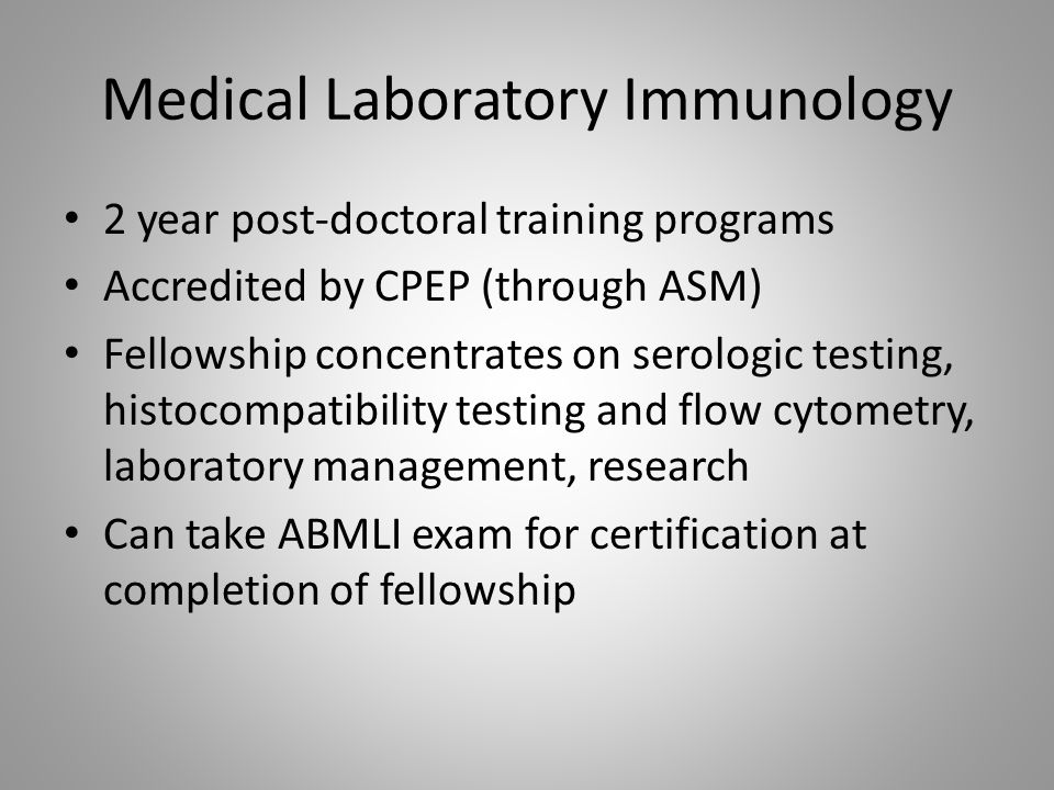 Medical Laboratory Immunology 2 year post-doctoral training programs Accredited by CPEP (through ASM) Fellowship concentrates on serologic testing, histocompatibility testing and flow cytometry, laboratory management, research Can take ABMLI exam for certification at completion of fellowship