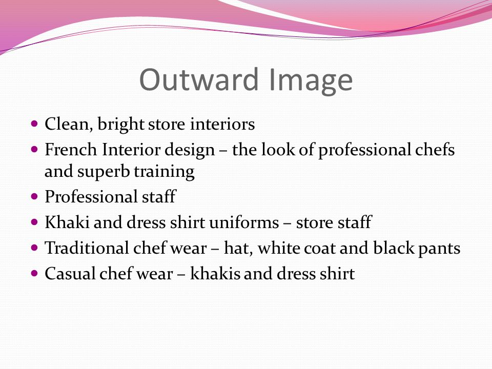 Outward Image Clean, bright store interiors French Interior design – the look of professional chefs and superb training Professional staff Khaki and dress shirt uniforms – store staff Traditional chef wear – hat, white coat and black pants Casual chef wear – khakis and dress shirt