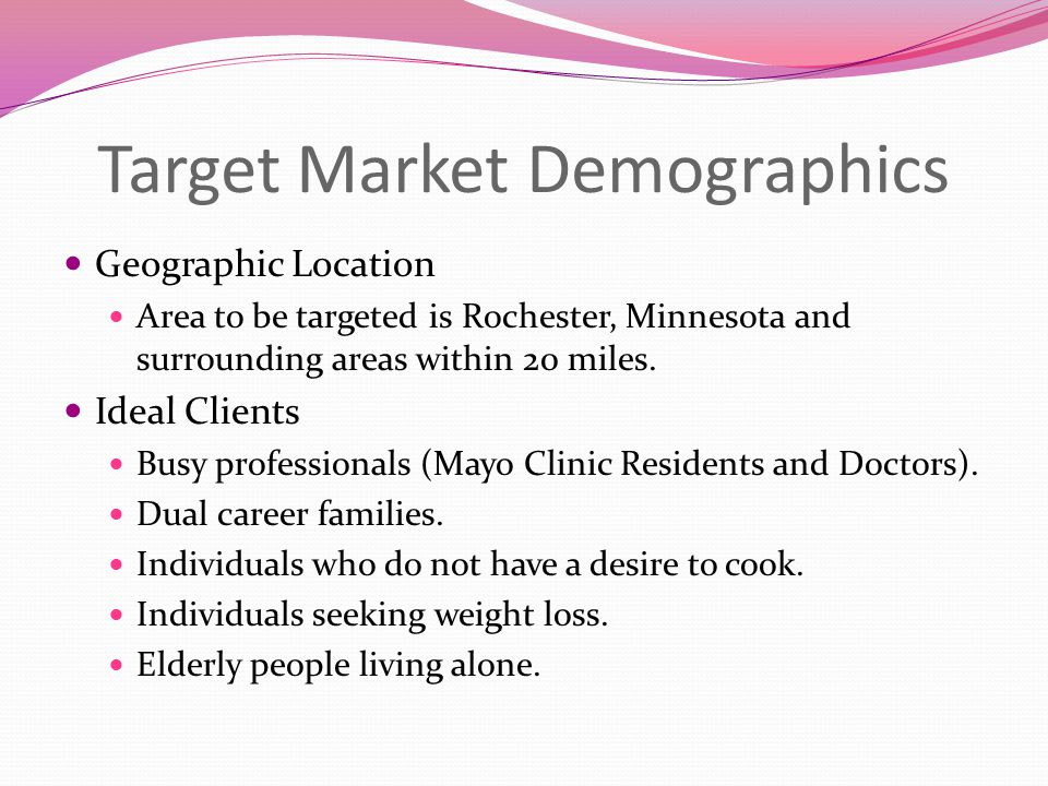 Target Market Demographics Geographic Location Area to be targeted is Rochester, Minnesota and surrounding areas within 20 miles.