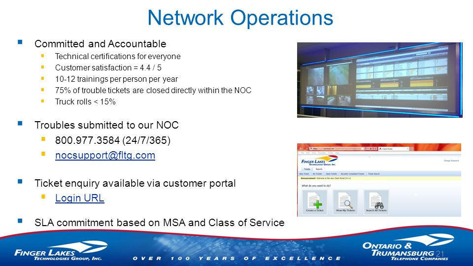 Network Operations  Committed and Accountable  Technical certifications for everyone  Customer satisfaction = 4.4 / 5  10-12 trainings per person per year  75% of trouble tickets are closed directly within the NOC  Truck rolls < 15%  Troubles submitted to our NOC  800.977.3584 (24/7/365)  nocsupport@fltg.com nocsupport@fltg.com  Ticket enquiry available via customer portal  Login URL Login URL  SLA commitment based on MSA and Class of Service 21