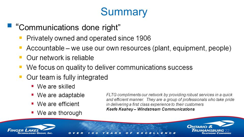 Summary  Communications done right  Privately owned and operated since 1906  Accountable – we use our own resources (plant, equipment, people)  Our network is reliable  We focus on quality to deliver communications success  Our team is fully integrated  We are skilled  We are adaptable  We are efficient  We are thorough 22 FLTG compliments our network by providing robust services in a quick and efficient manner.