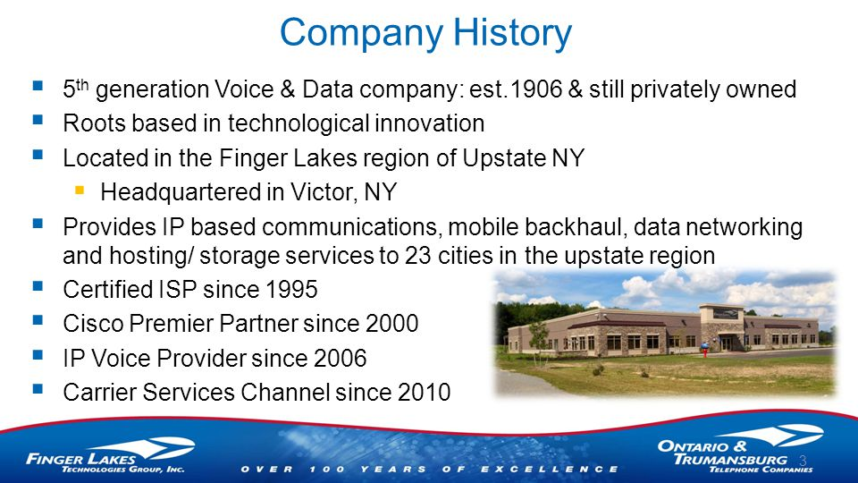 Company History  5 th generation Voice & Data company: est.1906 & still privately owned  Roots based in technological innovation  Located in the Finger Lakes region of Upstate NY  Headquartered in Victor, NY  Provides IP based communications, mobile backhaul, data networking and hosting/ storage services to 23 cities in the upstate region  Certified ISP since 1995  Cisco Premier Partner since 2000  IP Voice Provider since 2006  Carrier Services Channel since 2010 3