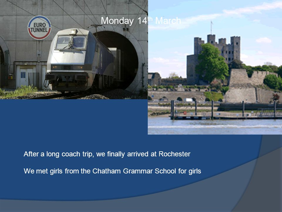 Monday 14 th March After a long coach trip, we finally arrived at Rochester We met girls from the Chatham Grammar School for girls