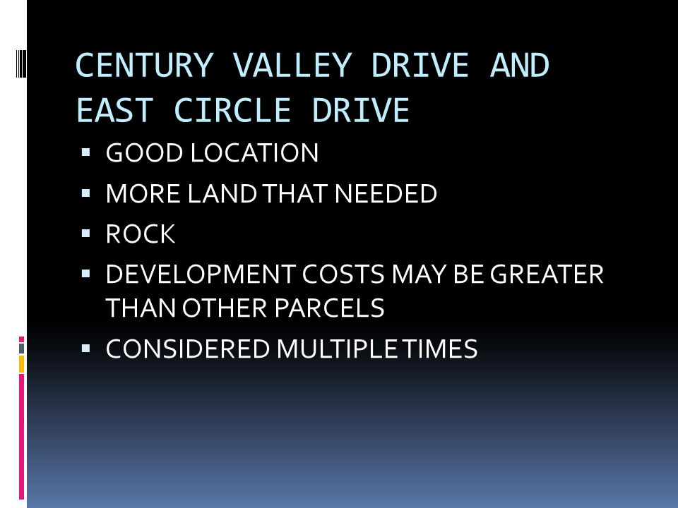 CENTURY VALLEY DRIVE AND EAST CIRCLE DRIVE  GOOD LOCATION  MORE LAND THAT NEEDED  ROCK  DEVELOPMENT COSTS MAY BE GREATER THAN OTHER PARCELS  CONSIDERED MULTIPLE TIMES