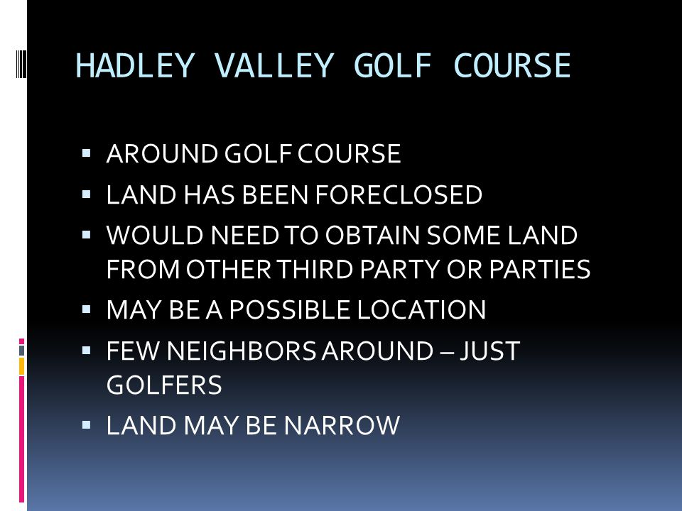  AROUND GOLF COURSE  LAND HAS BEEN FORECLOSED  WOULD NEED TO OBTAIN SOME LAND FROM OTHER THIRD PARTY OR PARTIES  MAY BE A POSSIBLE LOCATION  FEW NEIGHBORS AROUND – JUST GOLFERS  LAND MAY BE NARROW
