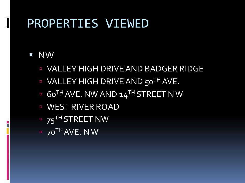 PROPERTIES VIEWED  NW  VALLEY HIGH DRIVE AND BADGER RIDGE  VALLEY HIGH DRIVE AND 50 TH AVE.  60 TH AVE. NW AND 14 TH STREET N W  WEST RIVER ROAD