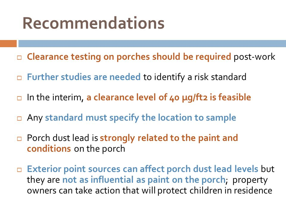 Recommendations  Clearance testing on porches should be required post-work  Further studies are needed to identify a risk standard  In the interim, a clearance level of 40 µg/ft2 is feasible  Any standard must specify the location to sample  Porch dust lead is strongly related to the paint and conditions on the porch  Exterior point sources can affect porch dust lead levels but they are not as influential as paint on the porch; property owners can take action that will protect children in residence