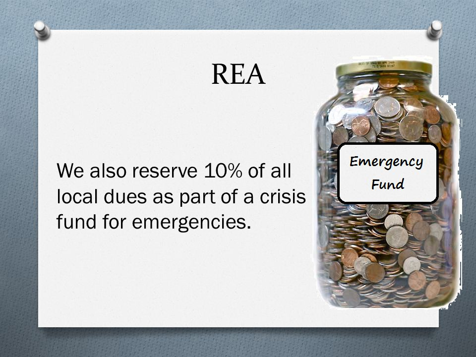 REA We also reserve 10% of all local dues as part of a crisis fund for emergencies.