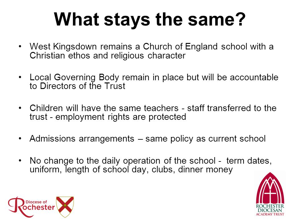 What stays the same? West Kingsdown remains a Church of England school with a Christian ethos and religious character Local Governing Body remain in p